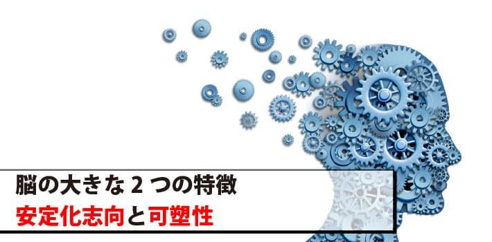 脳の大きな2つの特徴「安定化志向」と「可塑性」