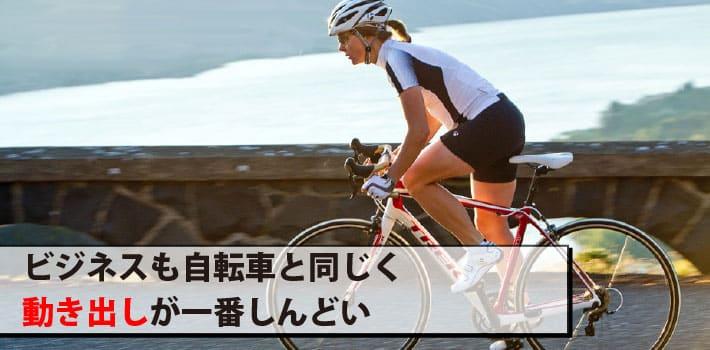 ビジネスも自転車と同じく動き出しが一番しんどい